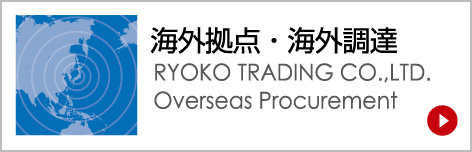 海外拠点・海外調達-RYOKO TRADING CO.,LTD. Overseas Procurement-